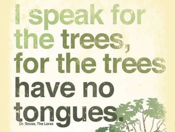I speak for the trees, for the trees have no tongues. Dr. Seuss, The Lorax